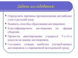 Задачи исследования: Определить причины проникновения английских слов в русск