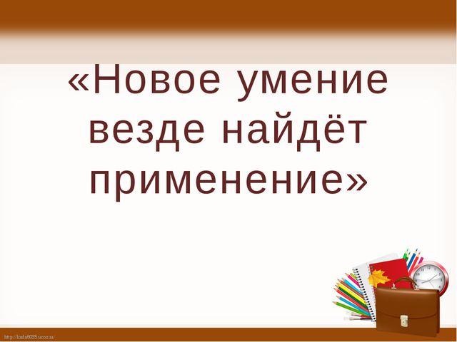 «Новое умение везде найдёт применение» http://linda6035.ucoz.ru/