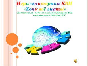 Игра –викторина КВН «Хочу всё знать!» Подготовили педагог-психолог Кашаева К.