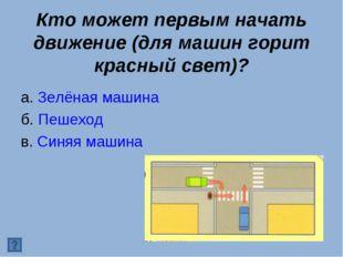 Кто может первым начать движение (для машин горит красный свет)? а. Зелёная м