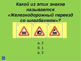 Какой из этих знаков называется «Железнодорожный переезд со шлагбаумом»? а. 2