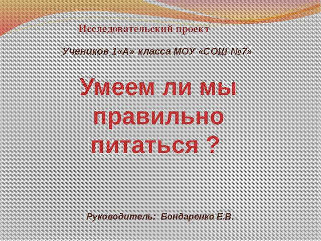 Исследовательский проект Учеников 1«А» класса МОУ «СОШ №7» Руководитель: Бон...