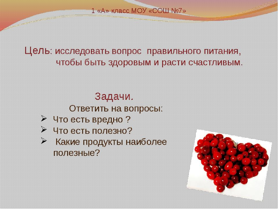 1 «А» класс МОУ «СОШ №7» Цель: исследовать вопрос правильного питания, чтобы...