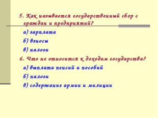 5. Как называется государственный сбор с граждан и предприятий? а) зарплата