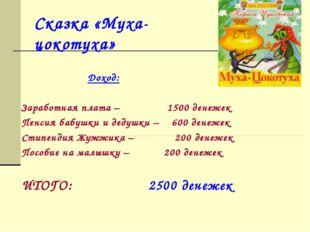 Сказка «Муха-цокотуха» Доход: Заработная плата – 1500 денежек Пенсия бабушки