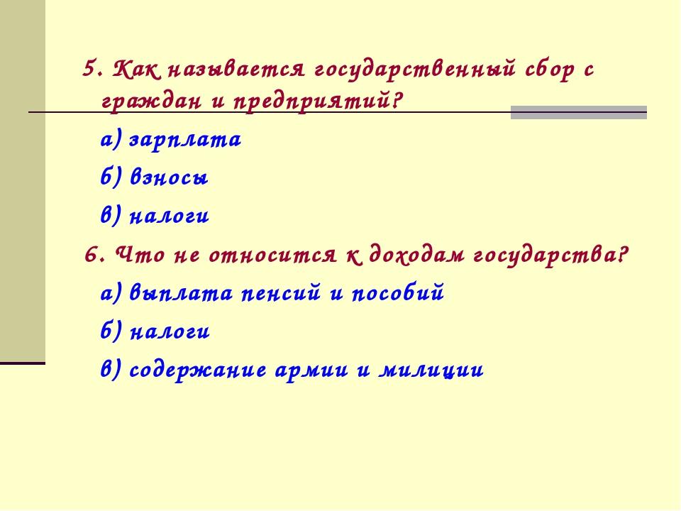 5. Как называется государственный сбор с граждан и предприятий? а) зарплата...