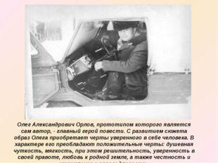 Олег Александрович Орлов, прототипом которого является сам автор, - главный г