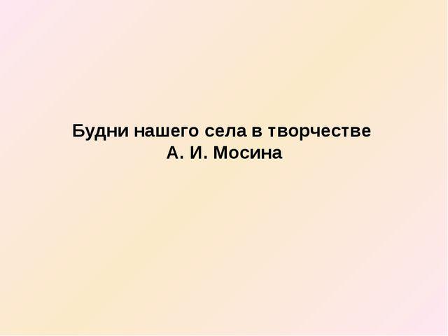 Будни нашего села в творчестве А. И. Мосина