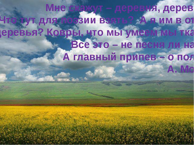 Мне скажут – деревня, деревня… Что тут для поэзии взять? А я им в ответ: А д...