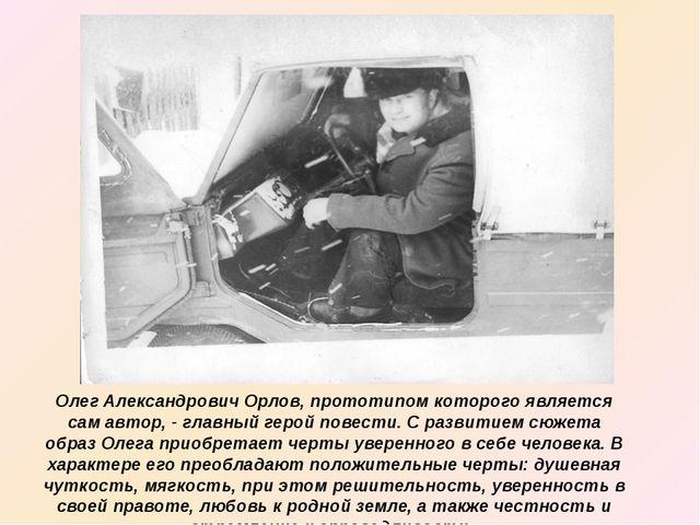 Олег Александрович Орлов, прототипом которого является сам автор, - главный г...