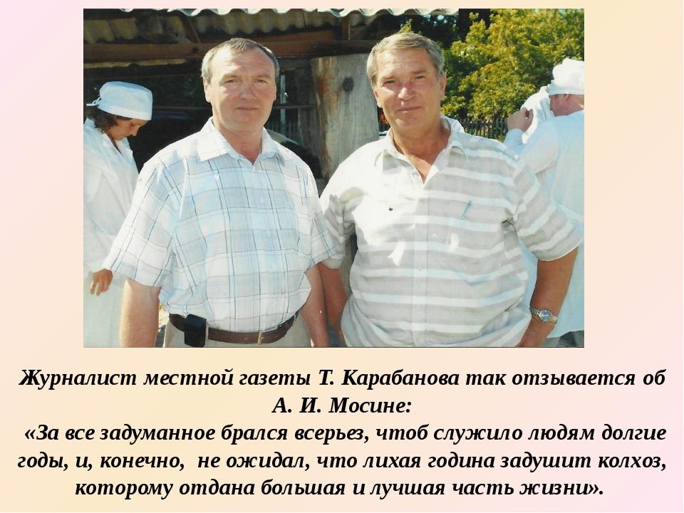 Журналист местной газеты Т. Карабанова так отзывается об А. И. Мосине: «За вс...