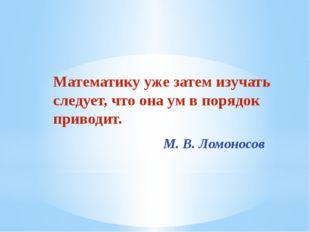 Математику уже затем изучать следует, что она ум в порядок приводит. М. В. Ло