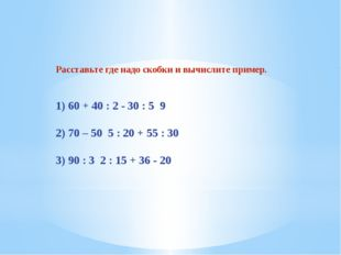 Расставьте где надо скобки и вычислите пример. 1) 60 + 40 : 2 - 30 : 5 9 2) 7