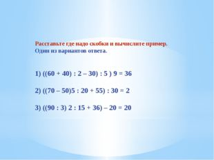 Расставьте где надо скобки и вычислите пример. Один из вариантов ответа. 1) (