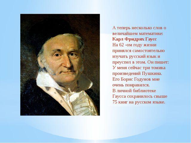 А теперь несколько слов о величайшем математике: Карл Фридрих Гаусс На 62 -ом...