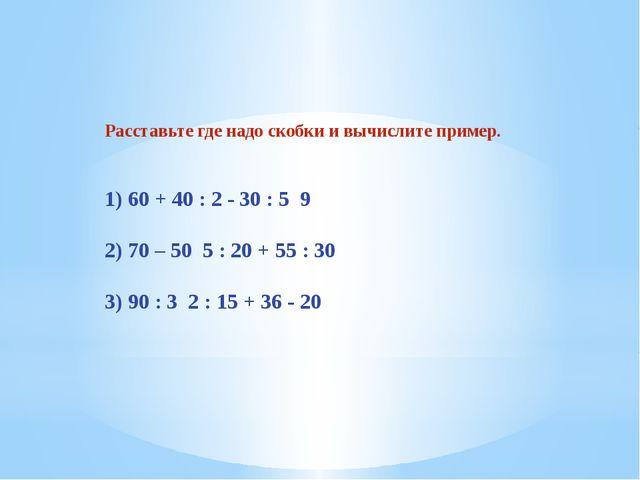 Расставьте где надо скобки и вычислите пример. 1) 60 + 40 : 2 - 30 : 5 9 2) 7...