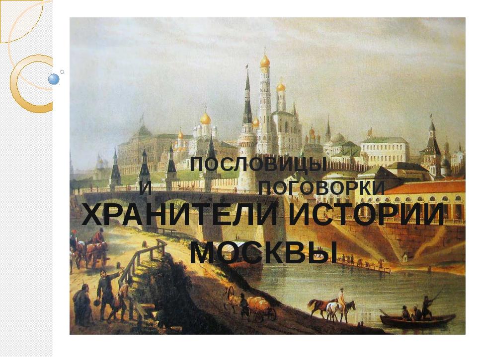 ПОСЛОВИЦЫ И ПОГОВОРКИ ХРАНИТЕЛИ ИСТОРИИ МОСКВЫ