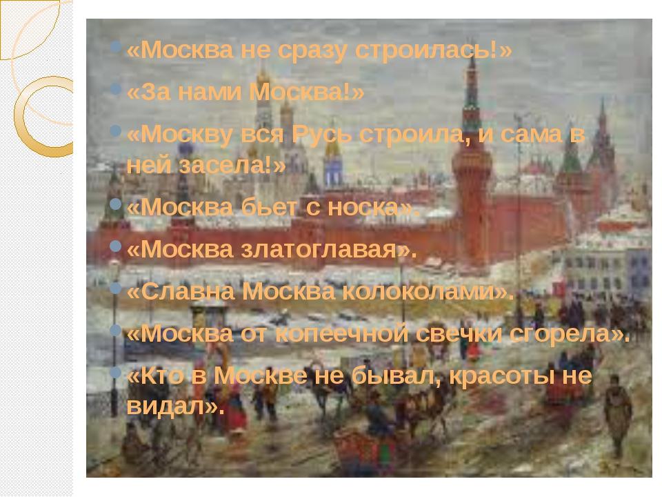 «Москва не сразу строилась!» «За нами Москва!» «Москву вся Русь строила, и с...