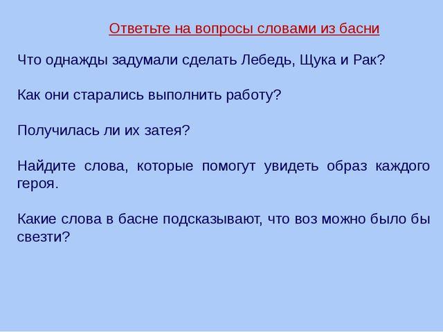 Ответьте на вопросы словами из басни Что однажды задумали сделать Лебедь, Щук...