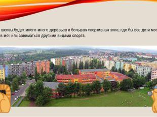 Вокруг школы будет много-много деревьев и большая спортивная зона, где бы вс