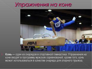 Конь— один из снарядов в спортивной гимнастике. Упражнения на коне входят в