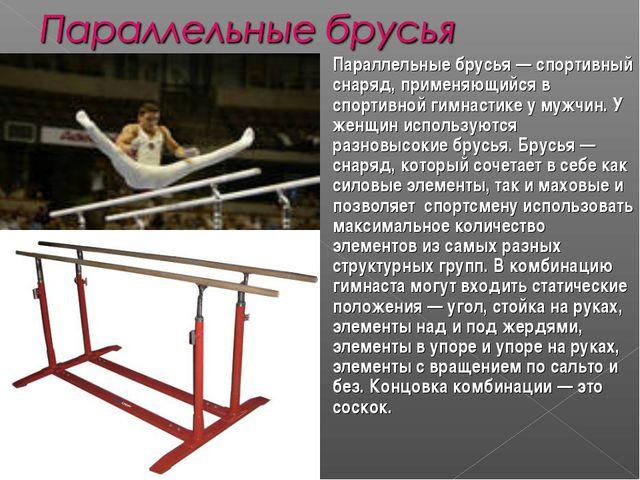 Параллельные брусья— спортивный снаряд, применяющийся в спортивной гимнастик...