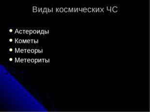 Виды космических ЧС Астероиды Кометы Метеоры Метеориты