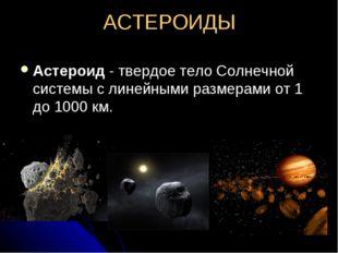 АСТЕРОИДЫ Астероид - твердое тело Солнечной системы с линейными размерами от