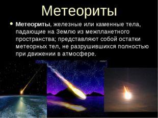 Метеориты Метеориты, железные или каменные тела, падающие на Землю из межплан