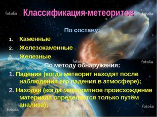 Классификация метеоритов По составу: Каменные Железокаменные Железные По мето