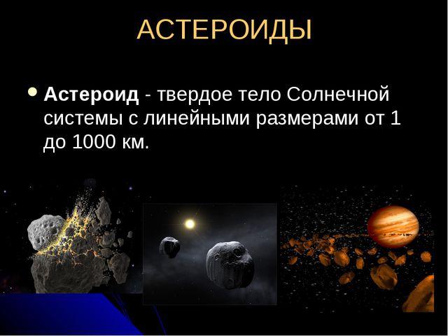 АСТЕРОИДЫ Астероид - твердое тело Солнечной системы с линейными размерами от...