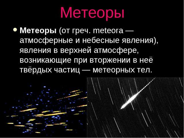 Метеоры Метеоры (от греч. meteora — атмосферные и небесные явления), явления...