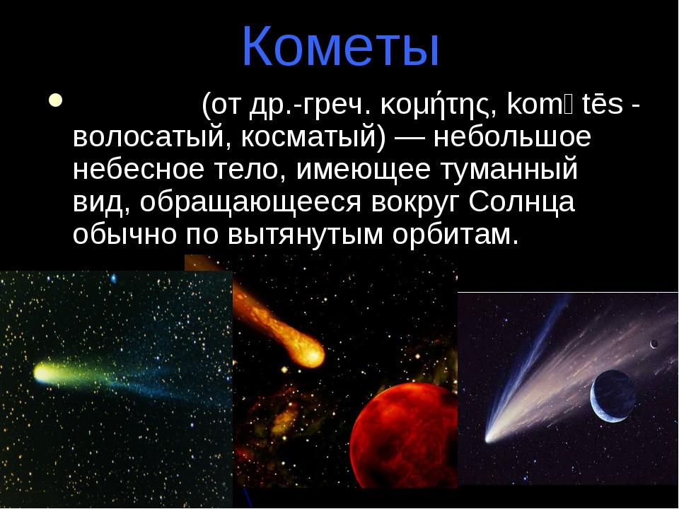 Кометы Коме́та (от др.-греч. κομήτης, komḗtēs - волосатый, косматый) — неболь...