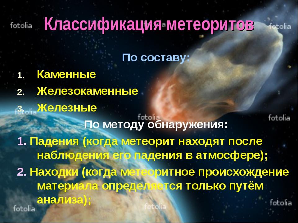 Классификация метеоритов По составу: Каменные Железокаменные Железные По мето...