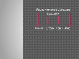 Выразительные средства графики Линия Штрих Тон Пятно