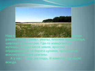 Наш край – это одна из древнейших низменных равнин мира. Гривы, увалы, плоски