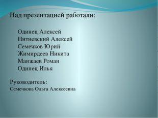 Над презентацией работали: Одинец Алексей Нитиевский Алексей Семечков Юрий