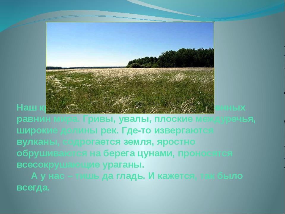 Наш край – это одна из древнейших низменных равнин мира. Гривы, увалы, плоски...
