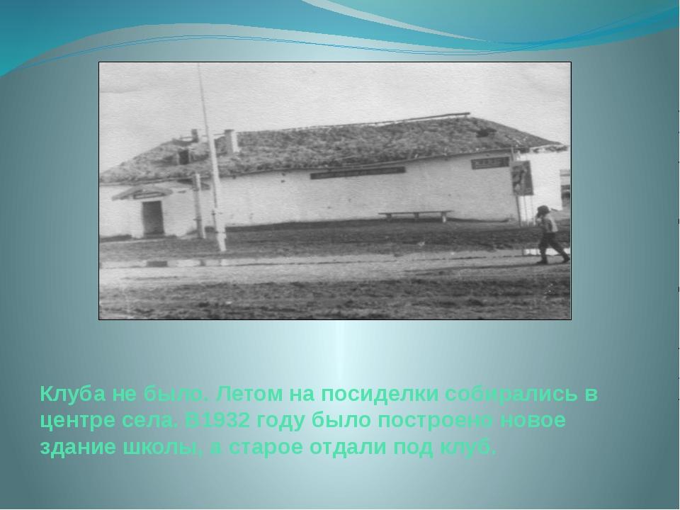 Клуба не было. Летом на посиделки собирались в центре села. В1932 году было п...