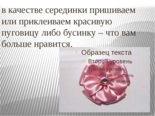 в качестве серединки пришиваем или приклеиваем красивую пуговицу либо бусинку