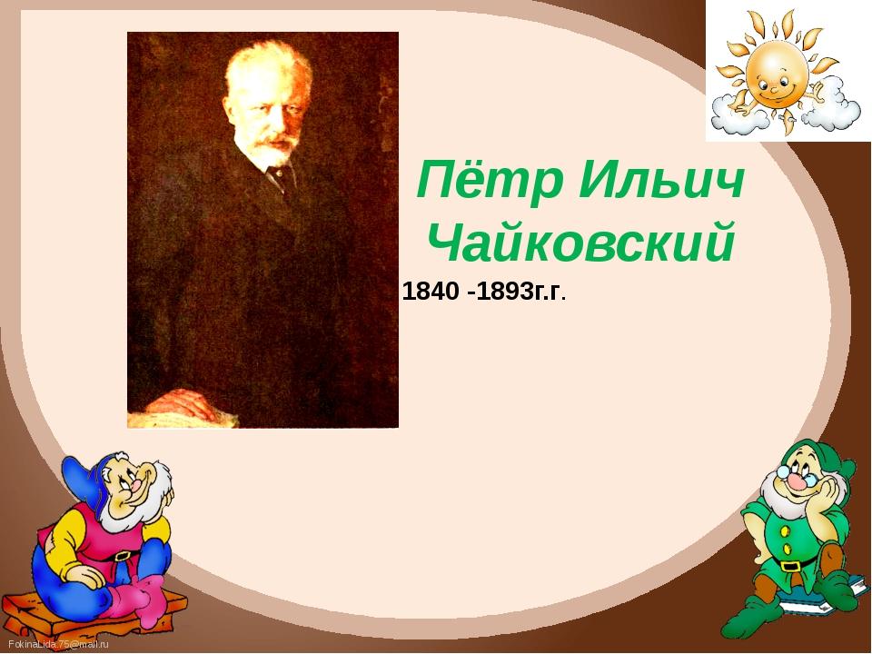 Пётр Ильич Чайковский 1840 -1893г.г. FokinaLida.75@mail.ru