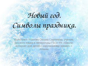 Новый год. Символы праздника. Выполнил: Уланова Оксана Сергеевна, учитель рус