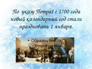 По указу ПетраI с 1700 года новый календарный год стали праздновать 1 января.
