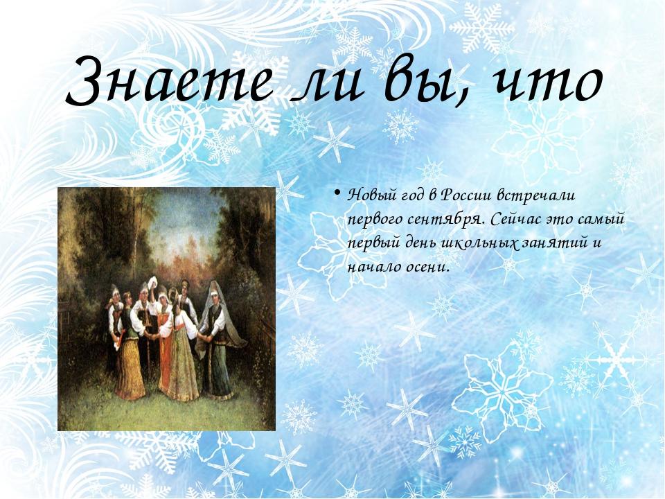 Знаете ли вы, что Новый год в России встречали первого сентября. Сейчас это с...