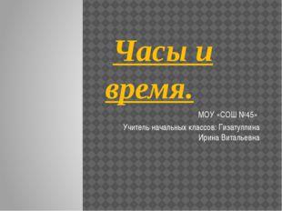 Часы и время. МОУ «СОШ №45» Учитель начальных классов: Гизатуллина Ирина Вит