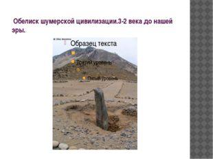 Обелиск шумерской цивилизации.3-2 века до нашей эры.