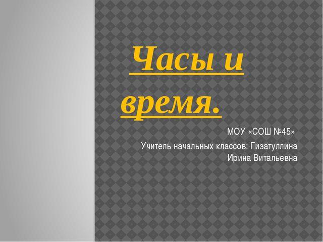 Часы и время. МОУ «СОШ №45» Учитель начальных классов: Гизатуллина Ирина Вит...
