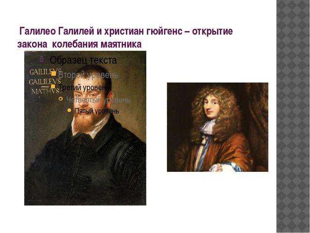 Галилео Галилей и христиан гюйгенс – открытие закона колебания маятника