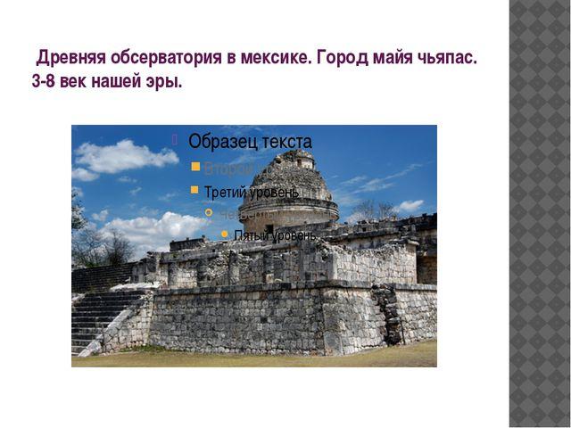 Древняя обсерватория в мексике. Город майя чьяпас. 3-8 век нашей эры.