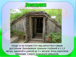 Когда-то на Кубани этот вид жилья был самым доступным. Выкапывали траншею глу
